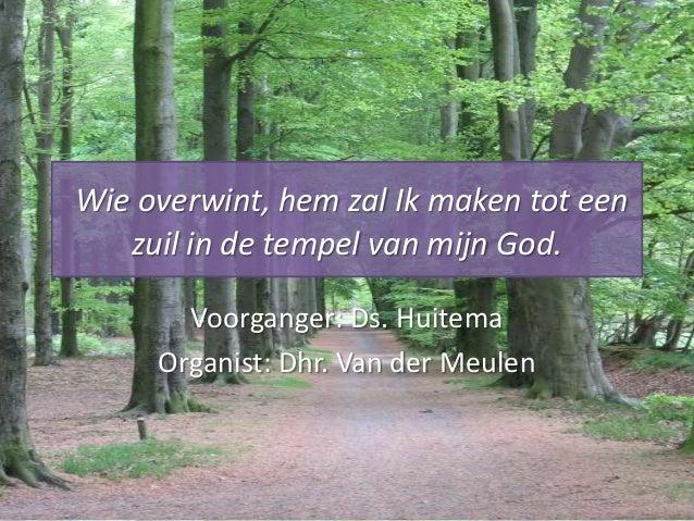 Wie overwint, hem zal Ik maken tot een zuil in de tempel van mijn God. Voorganger: Ds. Huitema Organist: Dhr. Van der Meul...