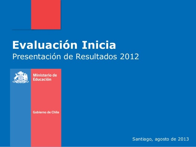 Evaluación Inicia Presentación de Resultados 2012 Santiago, agosto de 2013