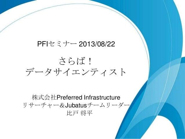 さらば! データサイエンティスト PFIセミナー 2013/08/22 株式会社Preferred Infrastructure リサーチャー&Jubatusチームリーダー 比戸 将平