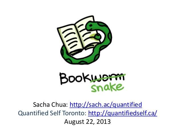 Sacha Chua: http://sach.ac/quantified Quantified Self Toronto: http://quantifiedself.ca/ August 22, 2013