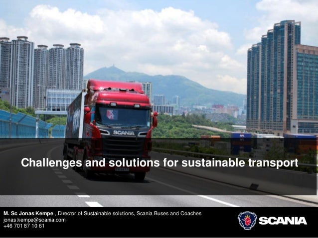 Challenges and solutions for sustainable transport M. Sc Jonas Kempe , Director of Sustainable solutions, Scania Buses and...