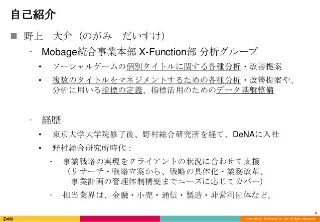 Copyright (C) 2013 DeNA Co.,Ltd. All Rights Reserved. 自己紹介  野上 大介(のがみ だいすけ) ⁃ Mobage統合事業本部 X-Function部 分析グループ • ソーシャルゲームの...