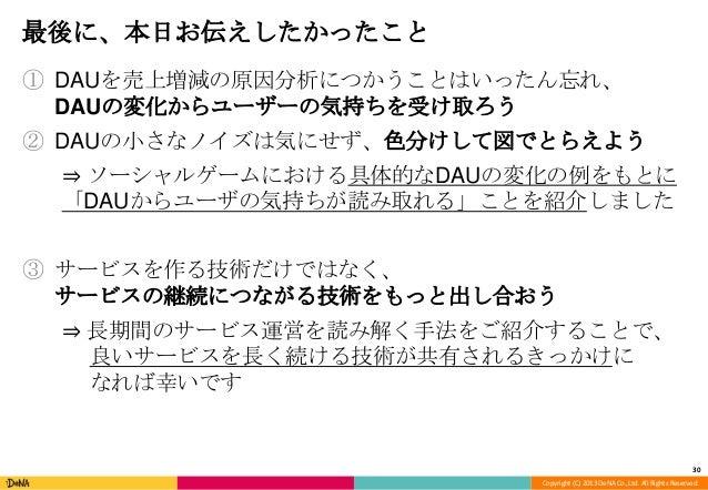 Copyright (C) 2013 DeNA Co.,Ltd. All Rights Reserved. 最後に、本日お伝えしたかったこと ① DAUを売上増減の原因分析につかうことはいったん忘れ、 DAUの変化からユーザーの気持ちを受け取ろ...