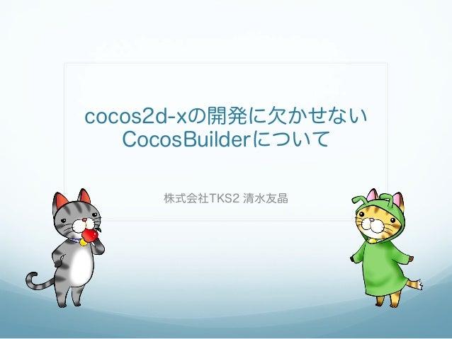 cocos2d-xの開発に欠かせない CocosBuilderについて 株式会社TKS2 清水友晶