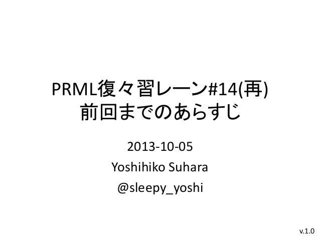 PRML復々習レーン#14(再) 前回までのあらすじ 2013-10-05 Yoshihiko Suhara @sleepy_yoshi v.1.0