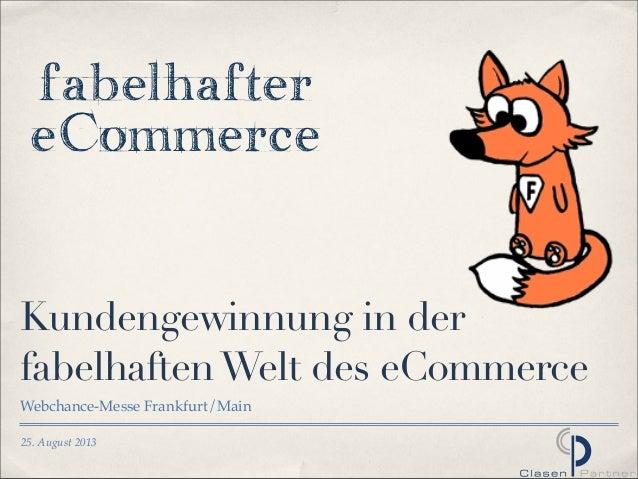 25. August 2013 Kundengewinnung in der fabelhaftenWelt des eCommerce Webchance-Messe Frankfurt/Main fabelhafter eCommerce