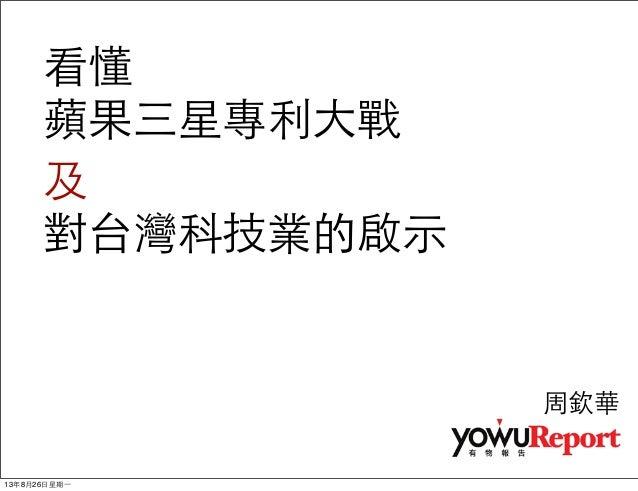 看懂 蘋果三星專利⼤大戰 及 對台灣科技業的啟⽰示 周欽華 13年8月26⽇日星期⼀一