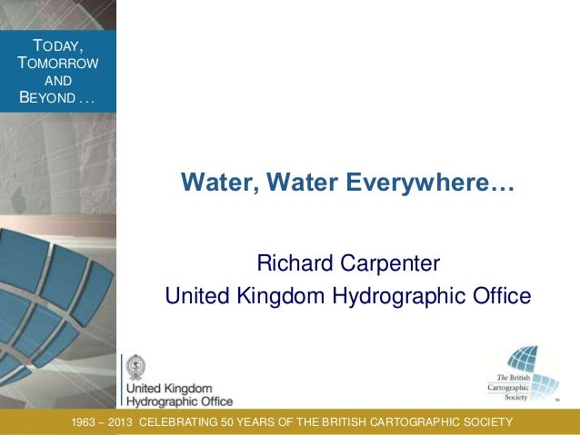 TODAY, TOMORROW AND BEYOND . . . 1963 – 2013 CELEBRATING 50 YEARS OF THE BRITISH CARTOGRAPHIC SOCIETY Water, Water Everywh...