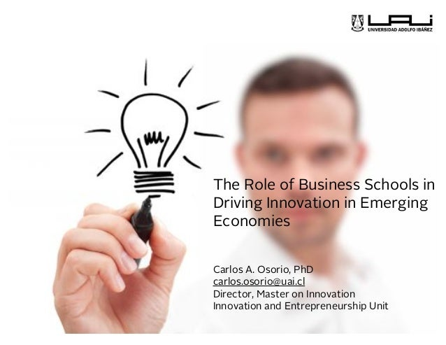 Carlos A. Osorio, PhD carlos.osorio@uai.cl Director, Master on Innovation Innovation and Entrepreneurship Unit The Role of...
