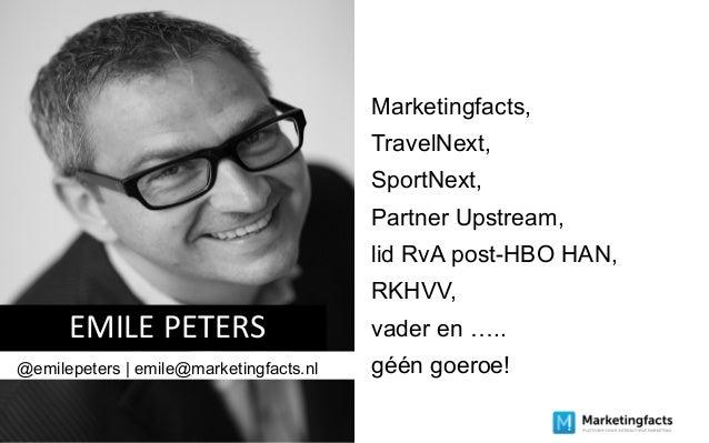 EMILE PETERS @emilepeters | emile@marketingfacts.nl Marketingfacts, TravelNext, SportNext, Partner Upstream, lid RvA post-...