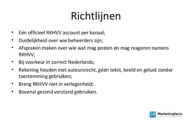 Richtlijnen • Eén officieel RKHVV account per kanaal; • Duidelijkheid over wie beheerders zijn; • Afspraken maken over wie...