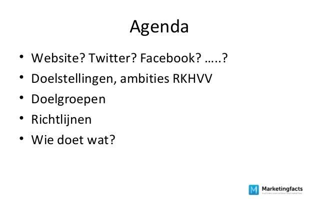 Agenda • Website? Twitter? Facebook? …..? • Doelstellingen, ambities RKHVV • Doelgroepen • Richtlijnen • Wie doet wat?