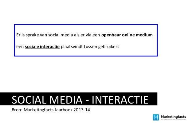 SOCIAL MEDIA - INTERACTIE Bron: Marketingfacts Jaarboek 2013-14 Er is sprake van social media als er via een openbaar onli...