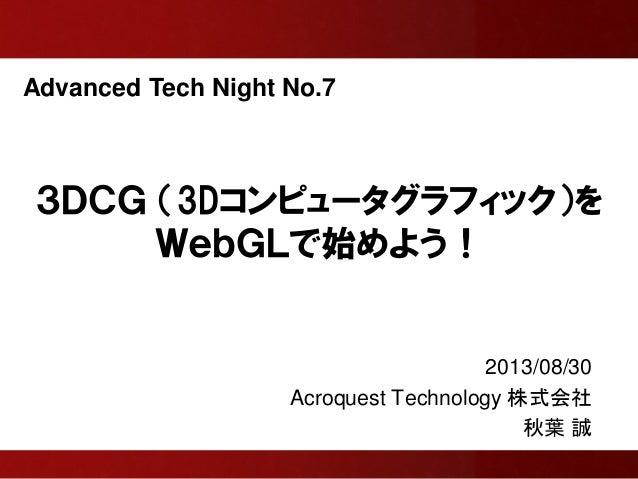 Advanced Tech Night No.7 3DCG (3Dコンピュータグラフィック)を WebGLで始めよう! 2013/08/30 Acroquest Technology 株式会社 秋葉 誠
