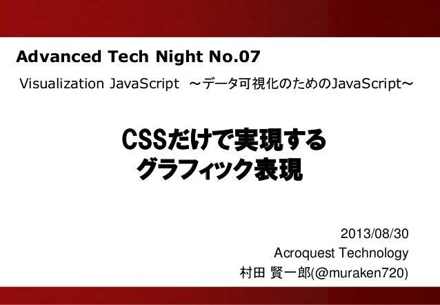 Advanced Tech Night No.07 CSSだけで実現する グラフィック表現 2013/08/30 Acroquest Technology 村田 賢一郎(@muraken720) Visualization JavaScript...