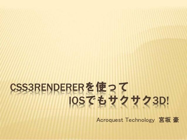 CSS3RENDERERを使って IOSでもサクサク3D! Acroquest Technology 宮坂 豪