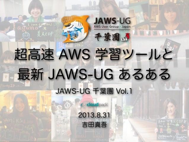 2013.8.31 吉田真吾 超高速 AWS 学習ツールと 最新 JAWS-UG あるある JAWS-UG 千葉團 Vol.1