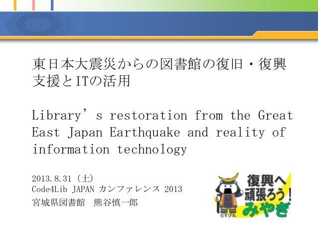 東日本大震災からの図書館の復旧・復興 支援とITの活用 Library's restoration from the Great East Japan Earthquake and reality of information technolo...
