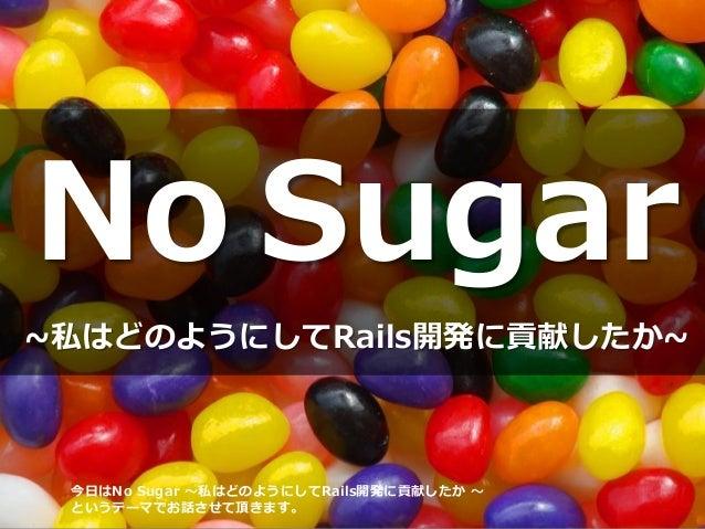 No Sugar ~私はどのようにしてRails開発に貢献したか~ 今日はNo Sugar ~私はどのようにしてRails開発に貢献したか ~ というテーマでお話させて頂きます。