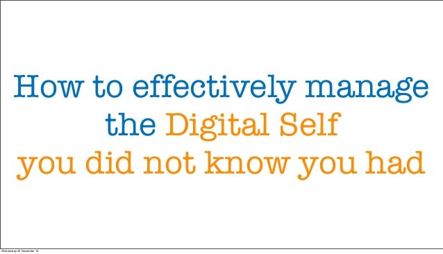 How to effectively manage the Digital Self you did not know you had Wednesday 20 November 13