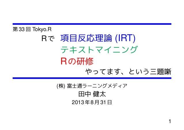 第 33 回 Tokyo.R Rで 項目反応理論 (IRT) テキストマイニング Rの研修 やってます、という三題噺 (株) 富士通ラーニングメディア 田中 健太 2013年 8月 31日 1