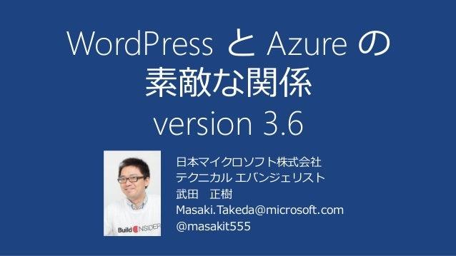 日本マイクロソフト株式会社 テクニカル エバンジェリスト 武田 正樹 Masaki.Takeda@microsoft.com @masakit555 WordPress と Azure の 素敵な関係 version 3.6