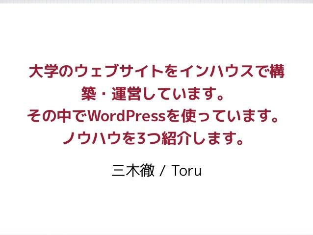 大学のウェブサイトをインハウスで構 築・運営しています。 その中でWordPressを使っています。 ノウハウを3つ紹介します。 三木徹 / Toru