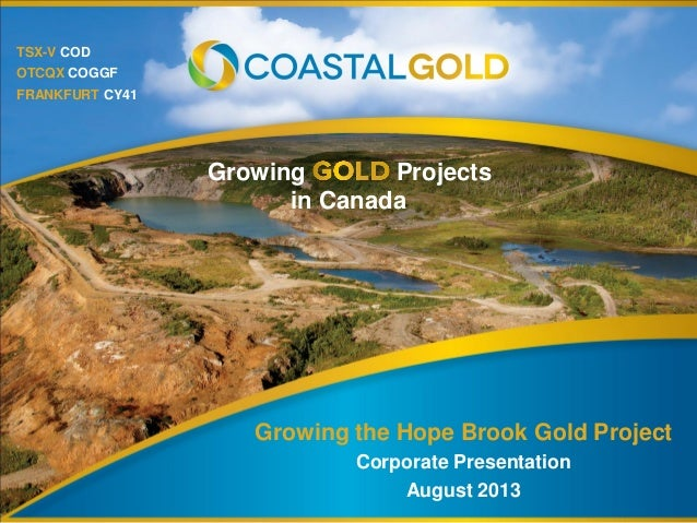TSX-V COD OTCQX COGGF FRANKFURT CY41 Growing Projects in Canada Growing the Hope Brook Gold Project Corporate Presentation...