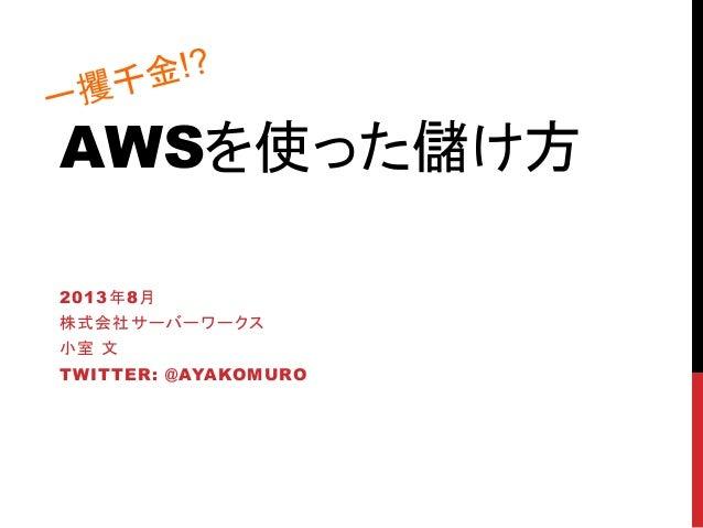 AWSを使った儲け方 2013年8月 株式会社サーバーワークス 小室 文 TWITTER: @AYAKOMURO 一攫千金!?