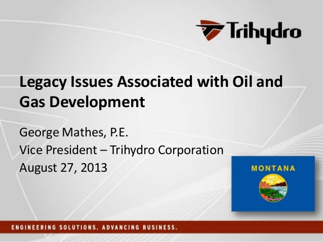 Legacy Issues Associated with Oil and Gas Development George Mathes, P.E. Vice President – Trihydro Corporation August 27,...