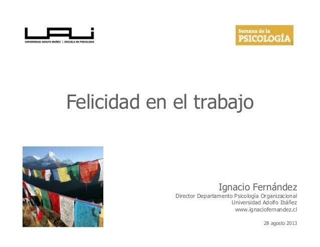 Felicidad en el trabajo Ignacio Fernández Director Departamento Psicología Organizacional Universidad Adolfo Ibáñez www.ig...