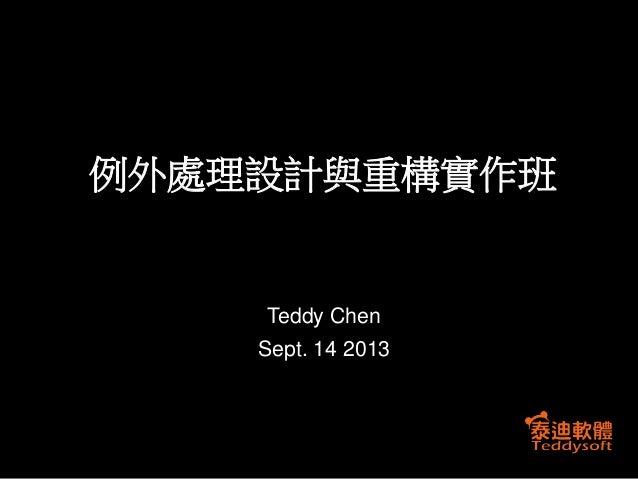 例外處理設計與重構實作班  Teddy Chen Sept. 14 2013