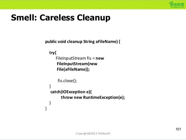 Smell: Careless Cleanup 101 Copyright@2013 Teddysoft public void cleanup String aFileName) { try{ FileInputStream fis = ne...