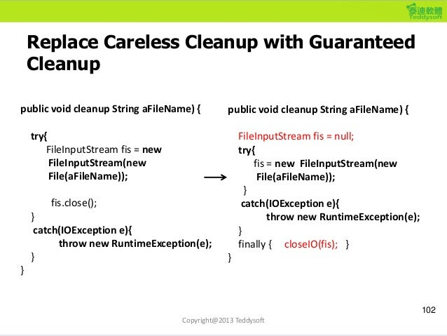 Replace Careless Cleanup with Guaranteed Cleanup 102 Copyright@2013 Teddysoft public void cleanup String aFileName) { try{...