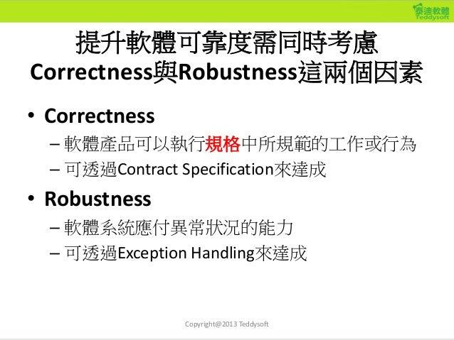 提升軟體可靠度需同時考慮 Correctness與Robustness這兩個因素 • Correctness – 軟體產品可以執行規格中所規範的工作或行為 – 可透過Contract Specification來達成 • Robustness ...