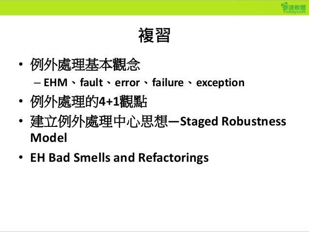 複習 • 例外處理基本觀念 – EHM、fault、error、failure、exception • 例外處理的4+1觀點 • 建立例外處理中心思想—Staged Robustness Model • EH Bad Smells and Re...