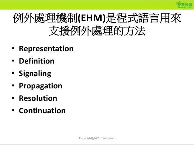 例外處理機制(EHM)是程式語言用來 支援例外處理的方法 • Representation • Definition • Signaling • Propagation • Resolution • Continuation Copyright...
