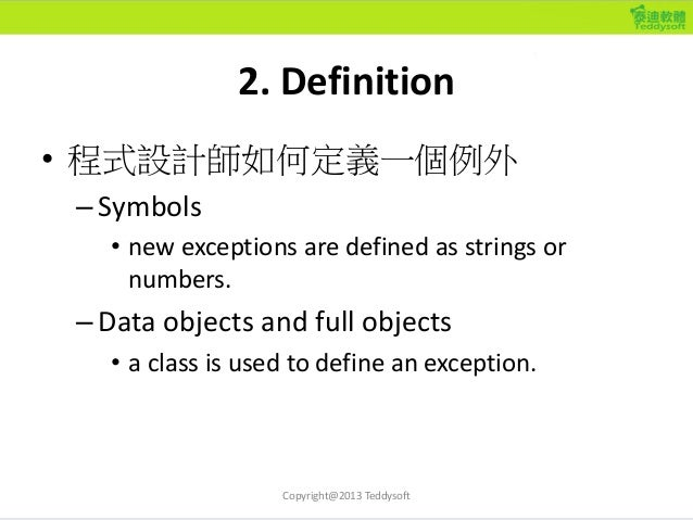 2. Definition • 程式設計師如何定義一個例外 –Symbols • new exceptions are defined as strings or numbers. –Data objects and full objects ...