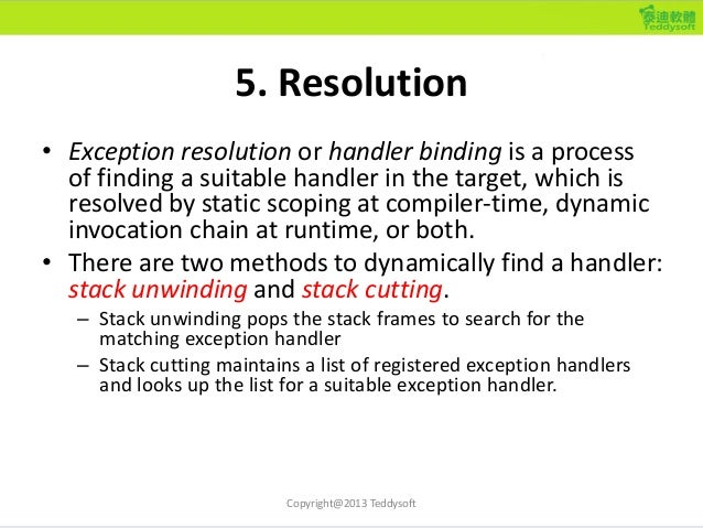5. Resolution • Exception resolution or handler binding is a process of finding a suitable handler in the target, which is...