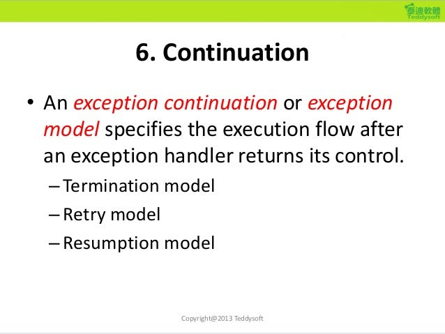 6. Continuation • An exception continuation or exception model specifies the execution flow after an exception handler ret...