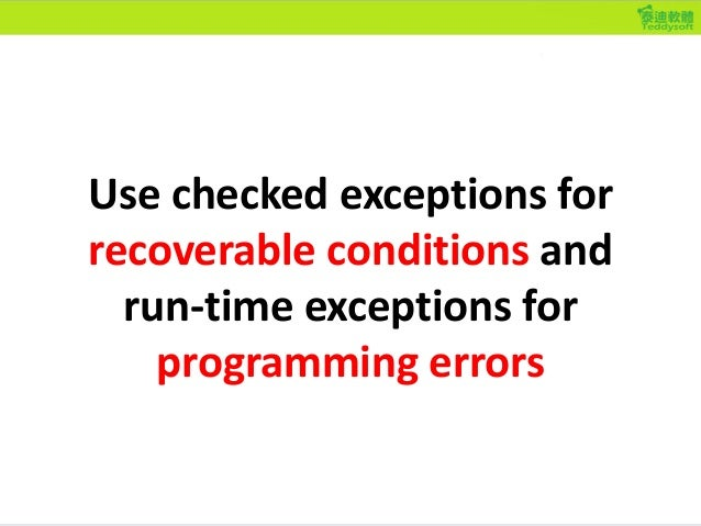 Use checked exceptions for recoverable conditions and run-time exceptions for programming errors
