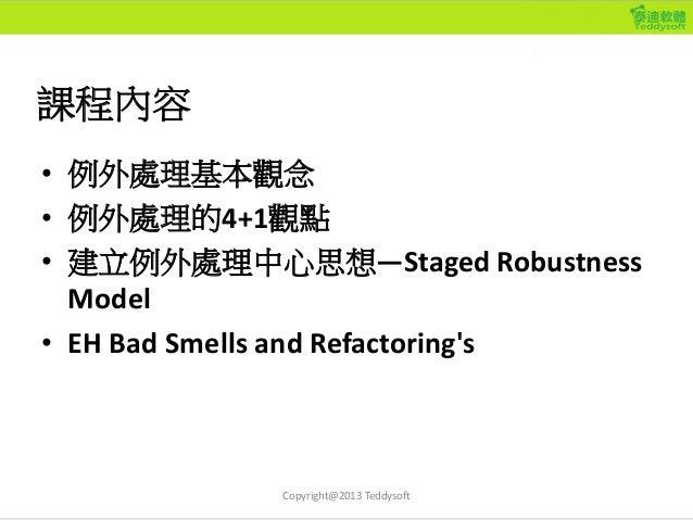 課程內容 • 例外處理基本觀念 • 例外處理的4+1觀點 • 建立例外處理中心思想—Staged Robustness Model • EH Bad Smells and Refactoring's Copyright@2013 Teddyso...
