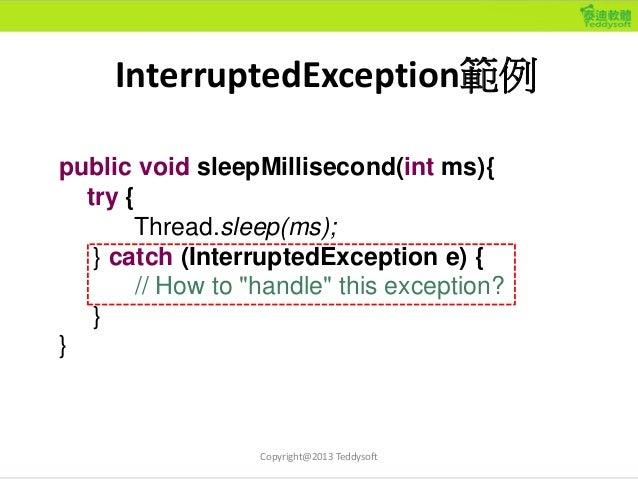 InterruptedException範例 public void sleepMillisecond(int ms){ try { Thread.sleep(ms); } catch (InterruptedException e) { //...