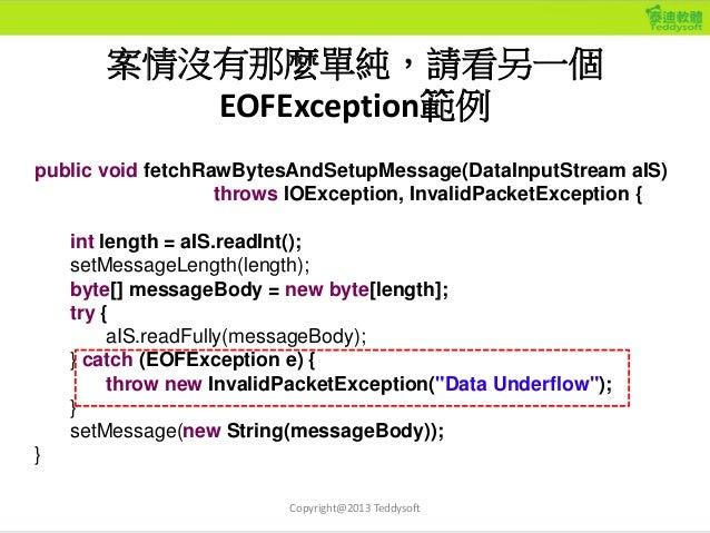 案情沒有那麼單純,請看另一個 EOFException範例 Copyright@2013 Teddysoft public void fetchRawBytesAndSetupMessage(DataInputStream aIS) throw...
