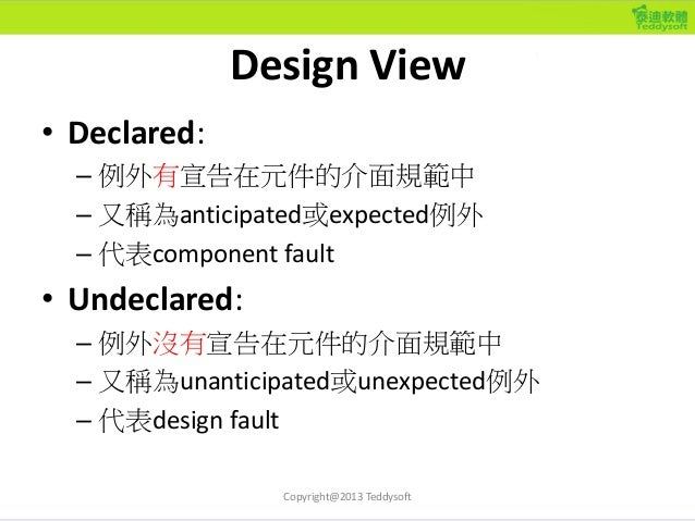 Design View • Declared: – 例外有宣告在元件的介面規範中 – 又稱為anticipated或expected例外 – 代表component fault • Undeclared: – 例外沒有宣告在元件的介面規範中 –...
