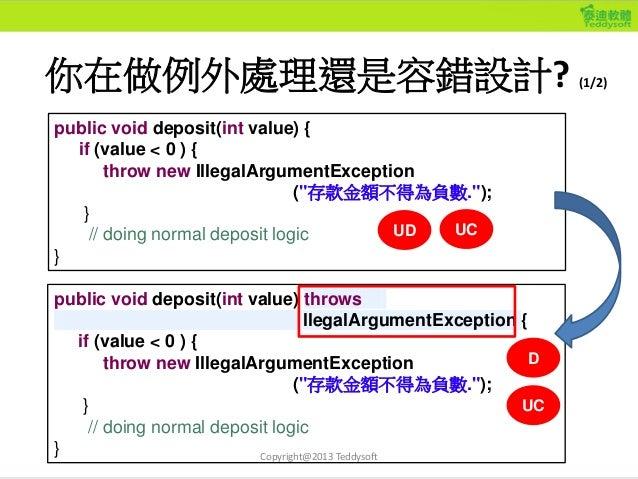 你在做例外處理還是容錯設計? (1/2) Copyright@2013 Teddysoft public void deposit(int value) throws llegalArgumentException { if (value < ...