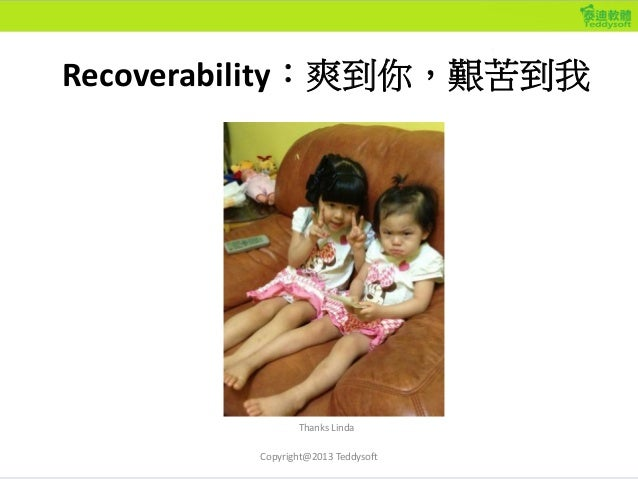 Recoverability:爽到你,艱苦到我 Copyright@2013 Teddysoft Thanks Linda