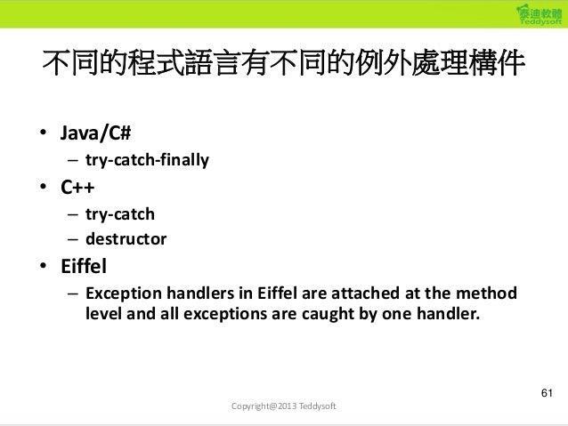 不同的程式語言有不同的例外處理構件 • Java/C# – try-catch-finally • C++ – try-catch – destructor • Eiffel – Exception handlers in Eiffel are...