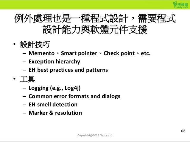 例外處理也是一種程式設計,需要程式 設計能力與軟體元件支援 • 設計技巧 – Memento、Smart pointer、Check point、etc. – Exception hierarchy – EH best practices an...