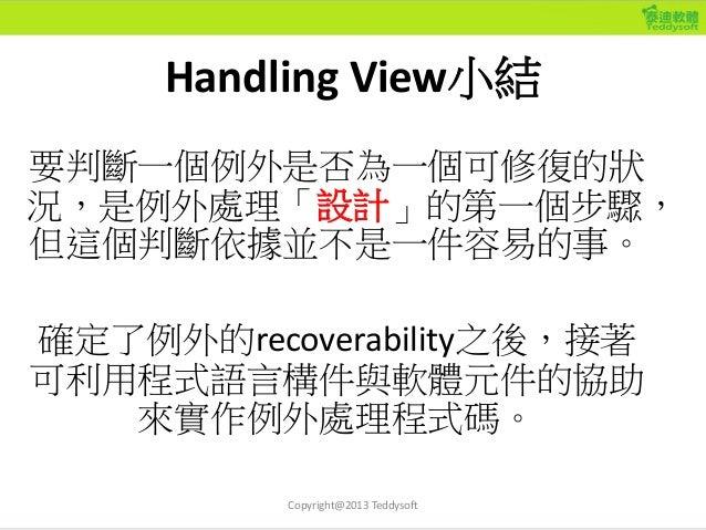 Handling View小結 要判斷一個例外是否為一個可修復的狀 況,是例外處理「設計」的第一個步驟, 但這個判斷依據並不是一件容易的事。 確定了例外的recoverability之後,接著 可利用程式語言構件與軟體元件的協助 來實作例外處理...